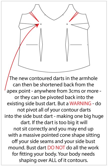 """An image of a camisole pattern with darts at the armscye, side seam, and diamond waist darts is shown. A caption reads: """"The new contoured darts in the armhole can then be shortened back from the apex point – anywhere from 3 cms or more – or they can be pivoted back into the existing side bust dart. But a WARNING – do not pivot all of your contour darts into the side bust dart – making one big huge dart. If the dart is too big it will not sit correctly and you may end up with a massive pointed cone shape sitting off your side seams and your side bust mound. Bust darts DO NOT do all the work for fitting your body. Your body needs shaping over ALL of its contours."""